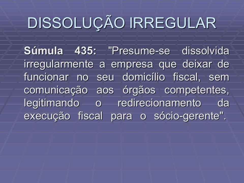 DISSOLUÇÃO IRREGULAR Súmula 435: Presume-se dissolvida irregularmente a empresa que deixar de funcionar no seu domicílio fiscal, sem comunicação aos órgãos competentes, legitimando o redirecionamento da execução fiscal para o sócio-gerente .
