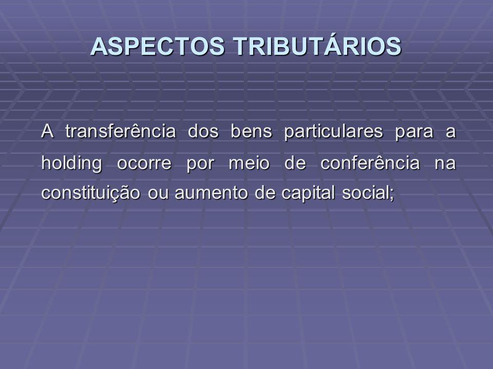 ASPECTOS TRIBUTÁRIOS A transferência dos bens particulares para a holding ocorre por meio de conferência na constituição ou aumento de capital social;