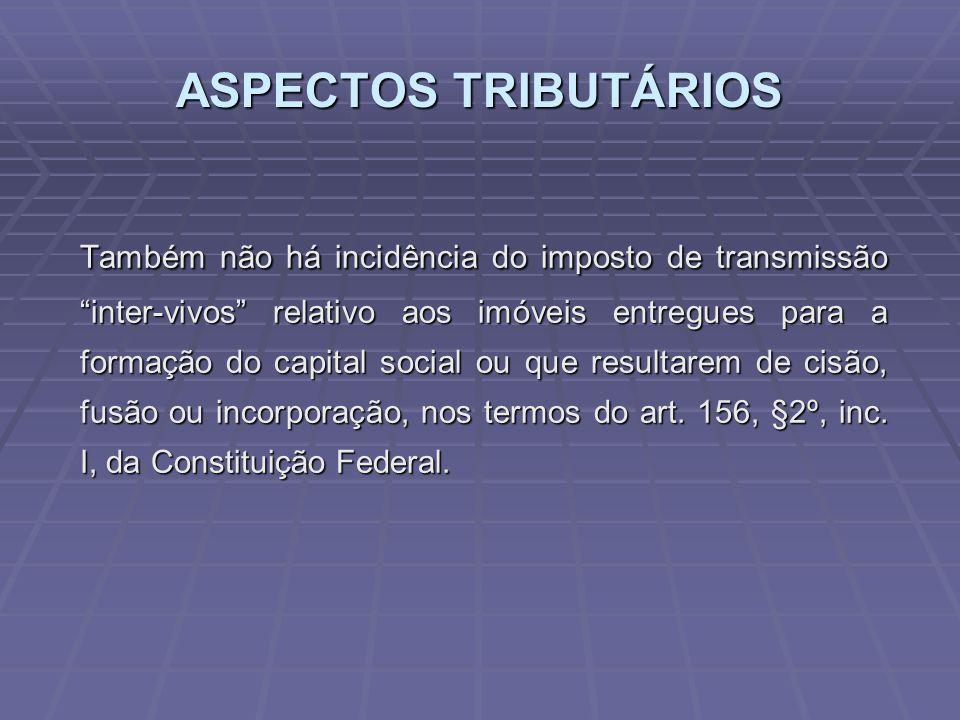 ASPECTOS TRIBUTÁRIOS Também não há incidência do imposto de transmissão inter-vivos relativo aos imóveis entregues para a formação do capital social ou que resultarem de cisão, fusão ou incorporação, nos termos do art.
