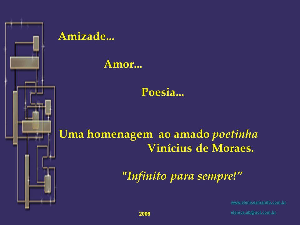 Recentemente enviei este texto formatado em anexo, atribuindo a autoria ao nosso querido poeta Vinícius de Moraes. Em nome da ética e de todo os valor