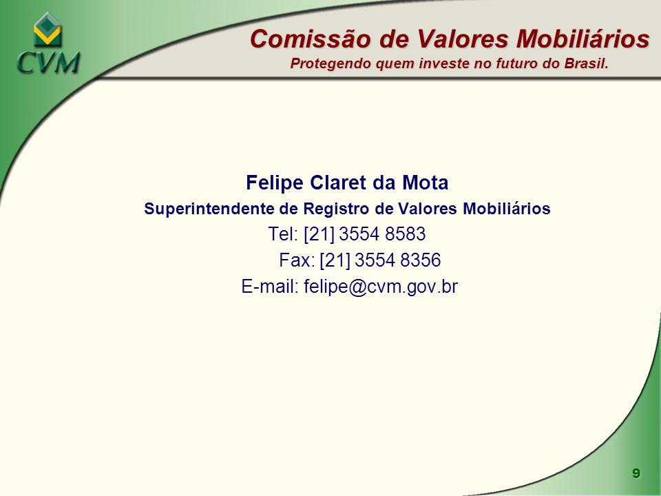9 Comissão de Valores Mobiliários Protegendo quem investe no futuro do Brasil. Felipe Claret da Mota Superintendente de Registro de Valores Mobiliário