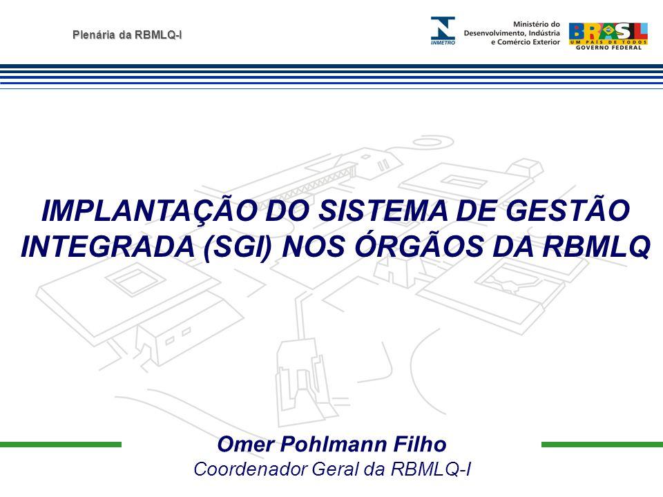 Plenária da RBMLQ-I Omer Pohlmann Filho Coordenador Geral da RBMLQ-I IMPLANTAÇÃO DO SISTEMA DE GESTÃO INTEGRADA (SGI) NOS ÓRGÃOS DA RBMLQ