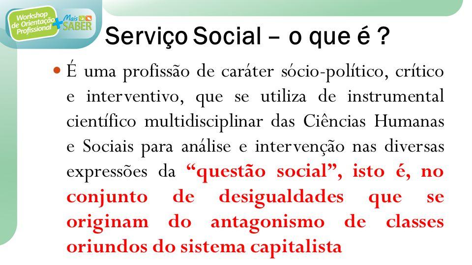 Serviço Social – o que é ? É uma profissão de caráter sócio-político, crítico e interventivo, que se utiliza de instrumental científico multidisciplin