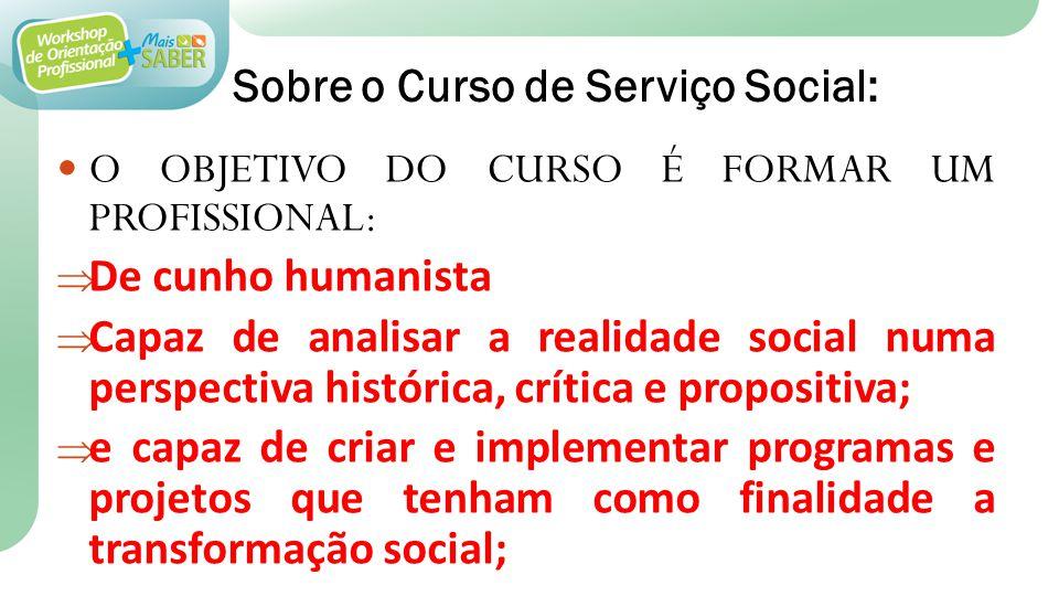 Sobre o Curso de Serviço Social: O OBJETIVO DO CURSO É FORMAR UM PROFISSIONAL: De cunho humanista Capaz de analisar a realidade social numa perspectiv