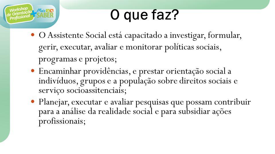 O que faz? O Assistente Social está capacitado a investigar, formular, gerir, executar, avaliar e monitorar políticas sociais, programas e projetos; E