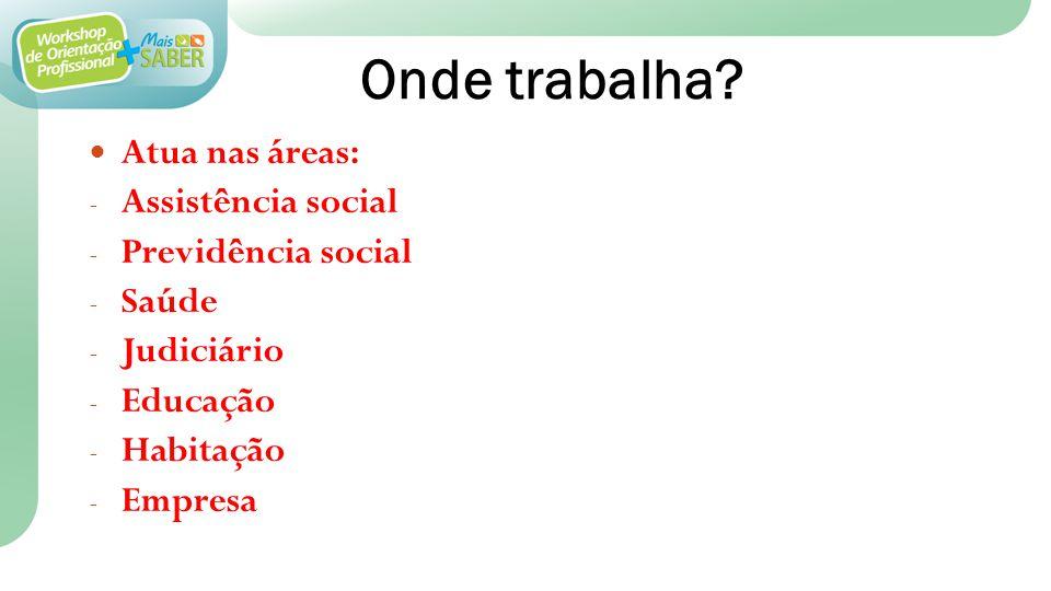 Onde trabalha? Atua nas áreas: - Assistência social - Previdência social - Saúde - Judiciário - Educação - Habitação - Empresa