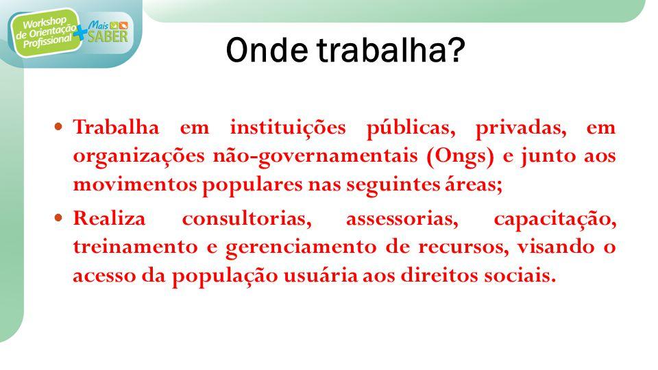 Onde trabalha? Trabalha em instituições públicas, privadas, em organizações não-governamentais (Ongs) e junto aos movimentos populares nas seguintes á