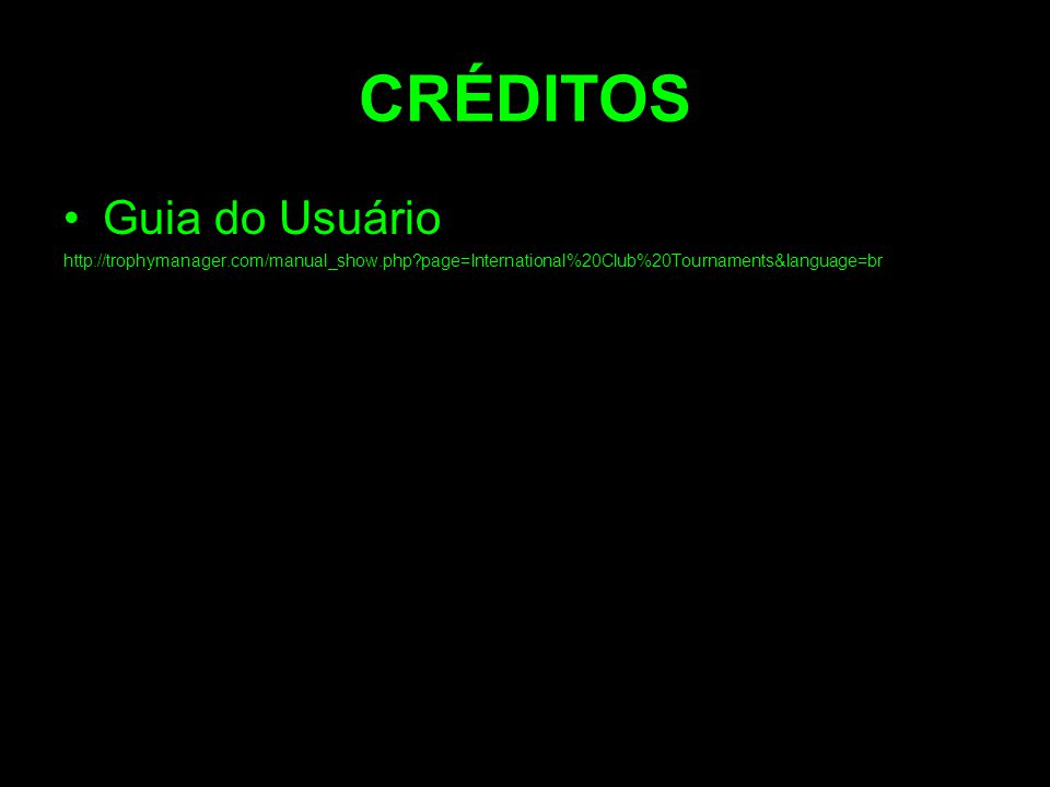CRÉDITOS Guia do Usuário http://trophymanager.com/manual_show.php?page=International%20Club%20Tournaments&language=br