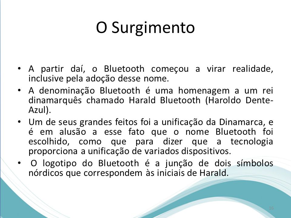O Surgimento A partir daí, o Bluetooth começou a virar realidade, inclusive pela adoção desse nome. A denominação Bluetooth é uma homenagem a um rei d