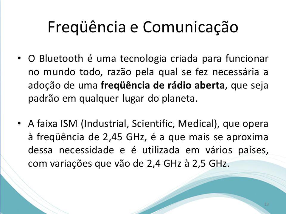 Freqüência e Comunicação O Bluetooth é uma tecnologia criada para funcionar no mundo todo, razão pela qual se fez necessária a adoção de uma freqüênci