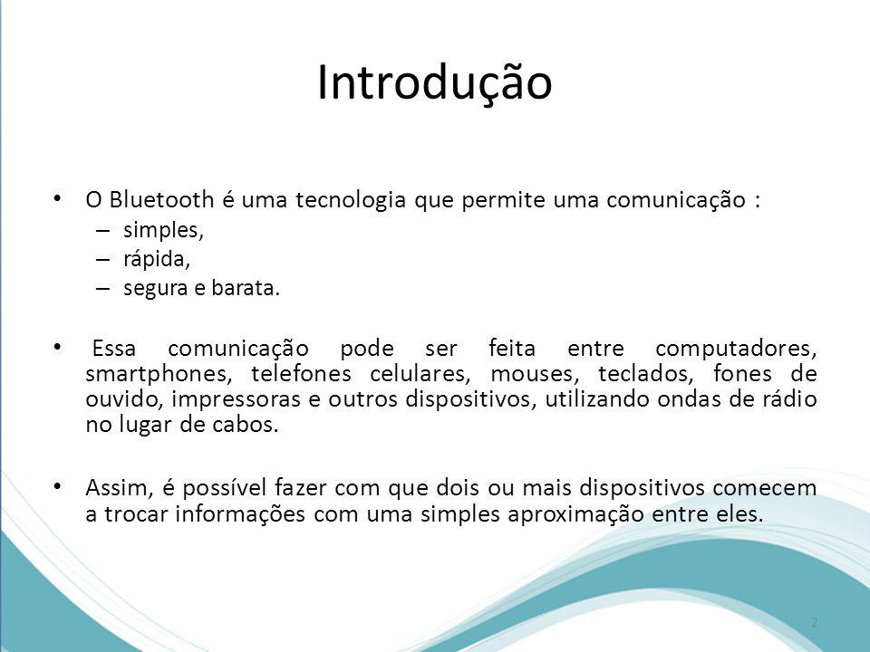 Introdução O Bluetooth é uma tecnologia que permite uma comunicação : – simples, – rápida, – segura e barata. Essa comunicação pode ser feita entre co