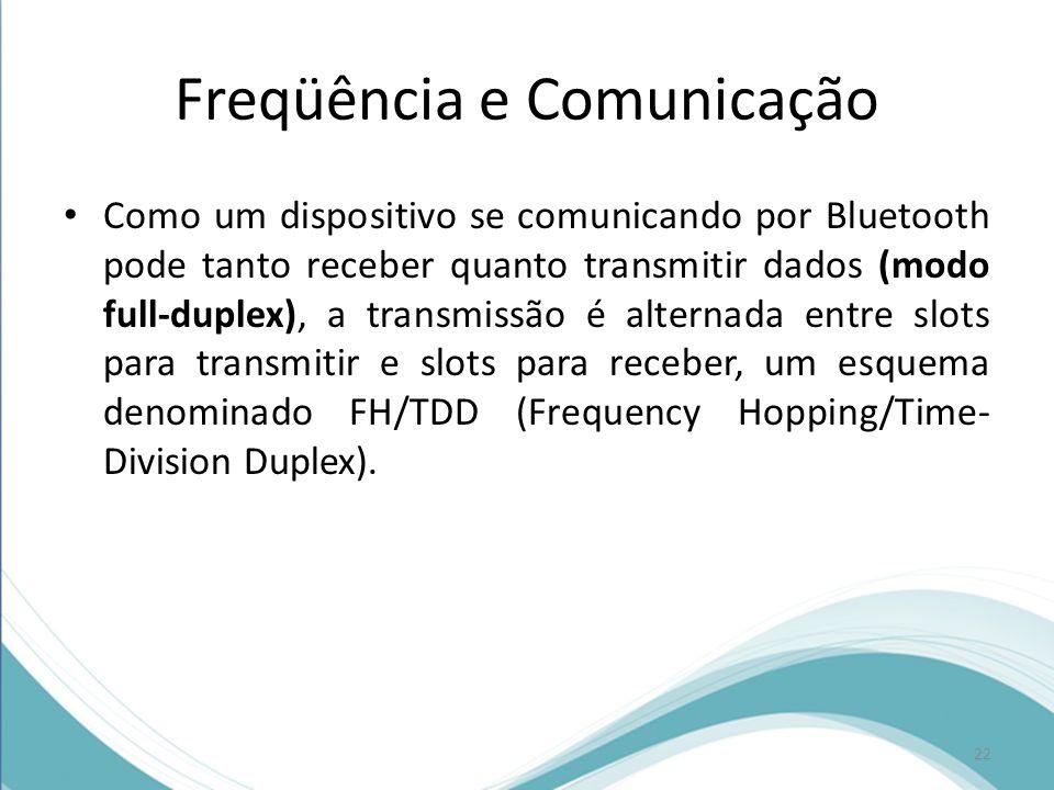 Freqüência e Comunicação Como um dispositivo se comunicando por Bluetooth pode tanto receber quanto transmitir dados (modo full-duplex), a transmissão