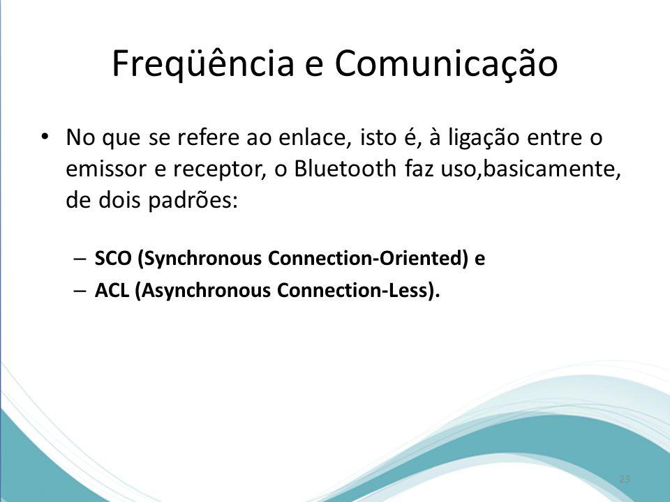 Freqüência e Comunicação No que se refere ao enlace, isto é, à ligação entre o emissor e receptor, o Bluetooth faz uso,basicamente, de dois padrões: –