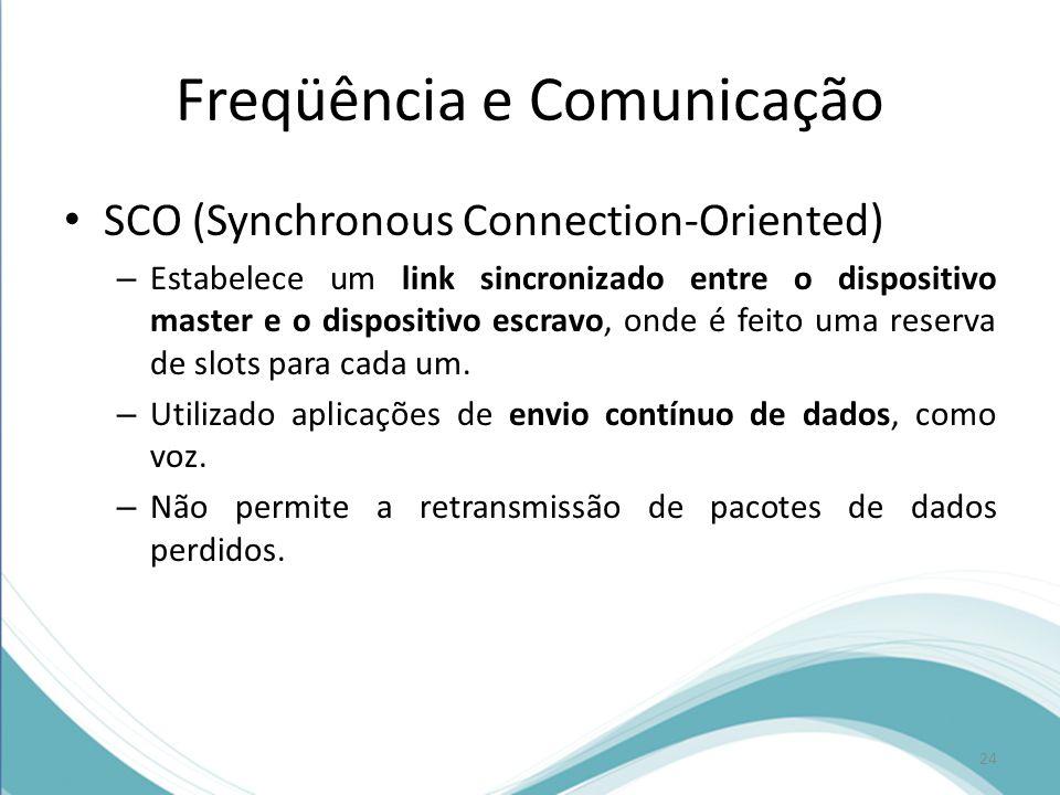 Freqüência e Comunicação SCO (Synchronous Connection-Oriented) – Estabelece um link sincronizado entre o dispositivo master e o dispositivo escravo, o
