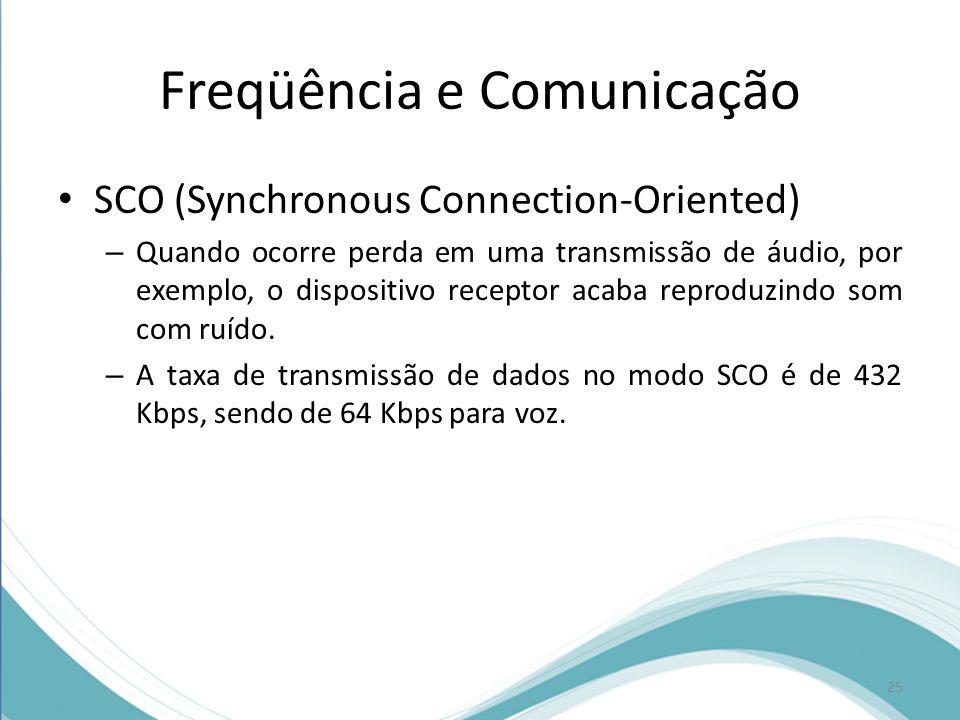 Freqüência e Comunicação SCO (Synchronous Connection-Oriented) – Quando ocorre perda em uma transmissão de áudio, por exemplo, o dispositivo receptor