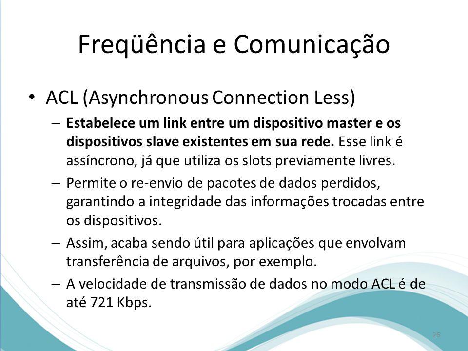 Freqüência e Comunicação ACL (Asynchronous Connection Less) – Estabelece um link entre um dispositivo master e os dispositivos slave existentes em sua