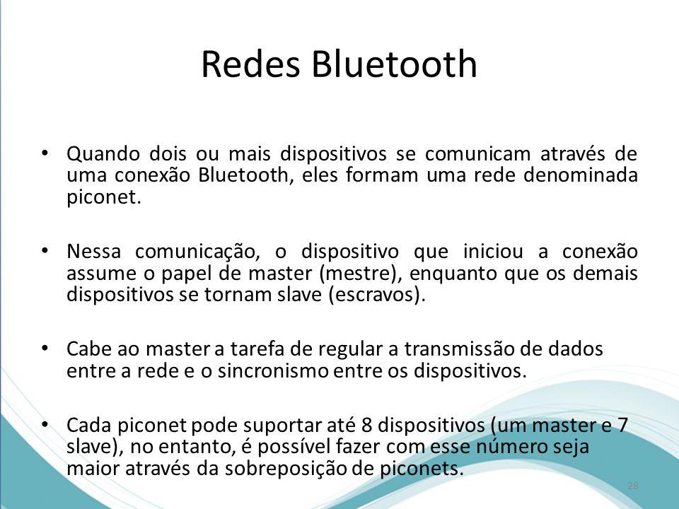 Redes Bluetooth Quando dois ou mais dispositivos se comunicam através de uma conexão Bluetooth, eles formam uma rede denominada piconet. Nessa comunic