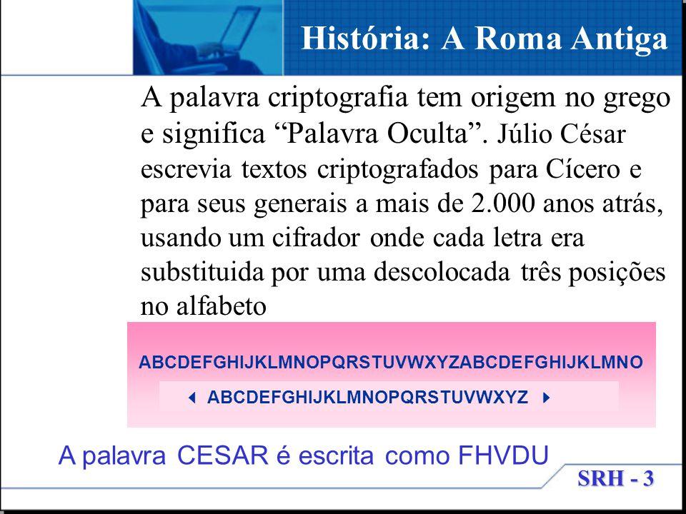 SRH - 3 História: A Roma Antiga A palavra criptografia tem origem no grego e significa Palavra Oculta. Júlio César escrevia textos criptografados para