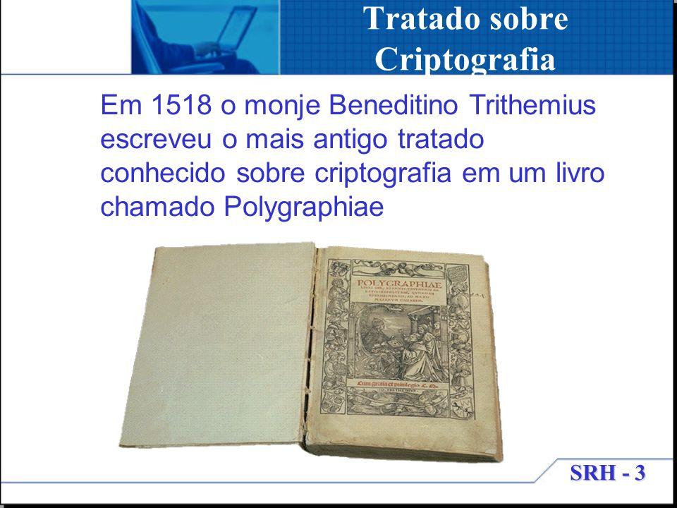 SRH - 3 Tratado sobre Criptografia Em 1518 o monje Beneditino Trithemius escreveu o mais antigo tratado conhecido sobre criptografia em um livro chama