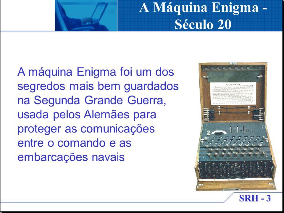 SRH - 3 A Máquina Enigma - Século 20 A máquina Enigma foi um dos segredos mais bem guardados na Segunda Grande Guerra, usada pelos Alemães para proteg