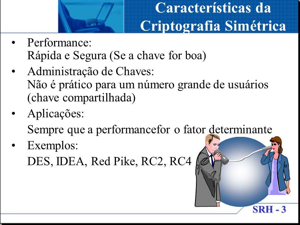 SRH - 3 Performance: Rápida e Segura (Se a chave for boa) Administração de Chaves: Não é prático para um número grande de usuários (chave compartilhad