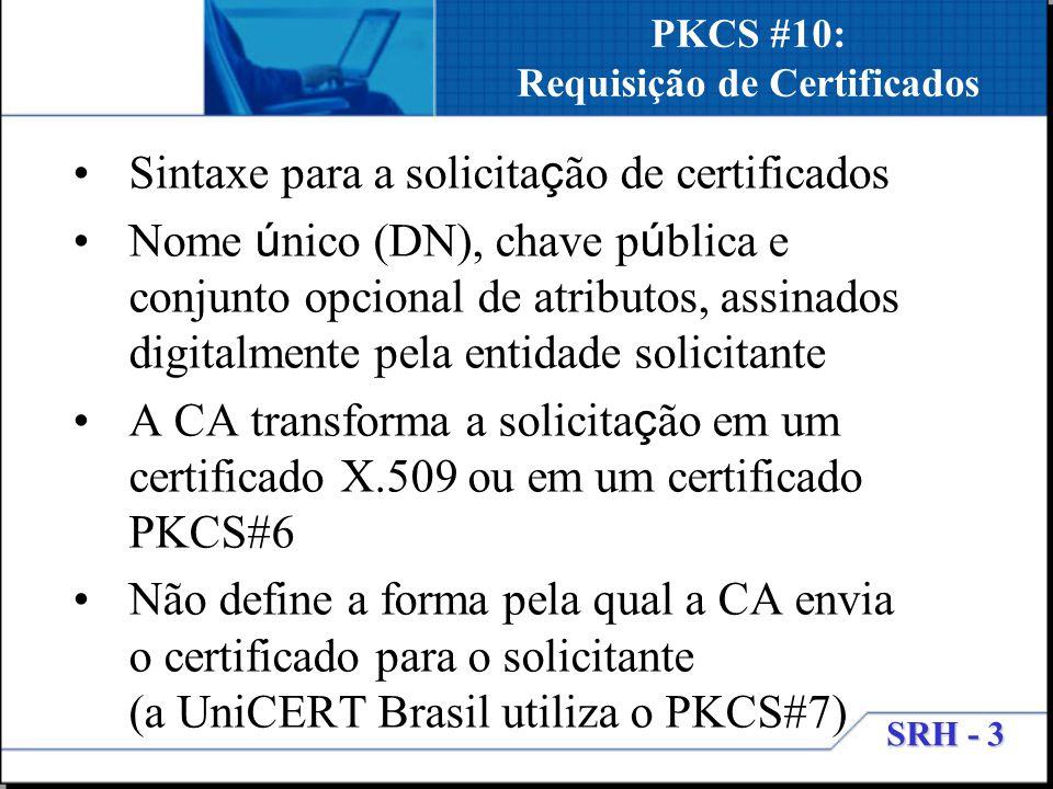 SRH - 3 PKCS #10: Requisição de Certificados Sintaxe para a solicita ç ão de certificados Nome ú nico (DN), chave p ú blica e conjunto opcional de atr