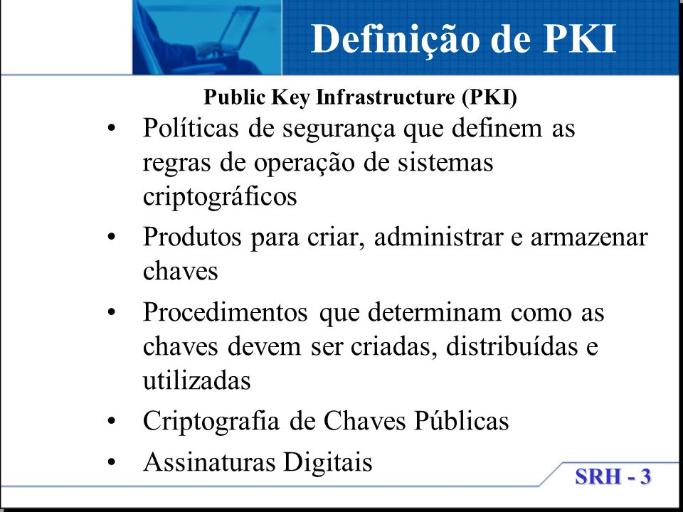 SRH - 3 Definição de PKI Políticas de segurança que definem as regras de operação de sistemas criptográficos Produtos para criar, administrar e armaze
