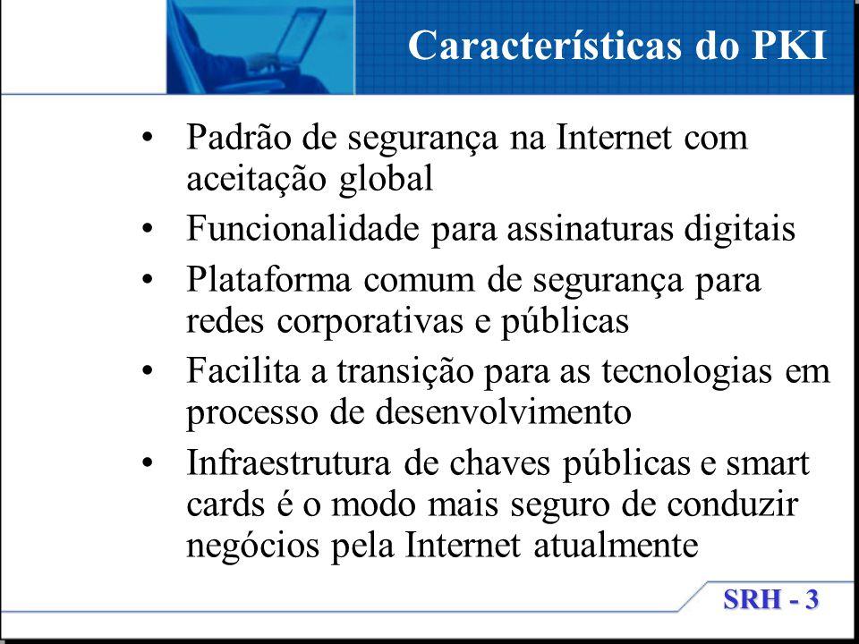 SRH - 3 Características do PKI Padrão de segurança na Internet com aceitação global Funcionalidade para assinaturas digitais Plataforma comum de segur