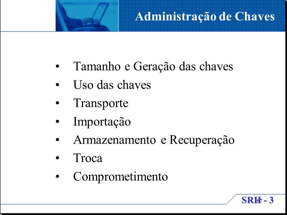 SRH - 3 67 Tamanho e Geração das chaves Uso das chaves Transporte Importação Armazenamento e Recuperação Troca Comprometimento Administração de Chaves