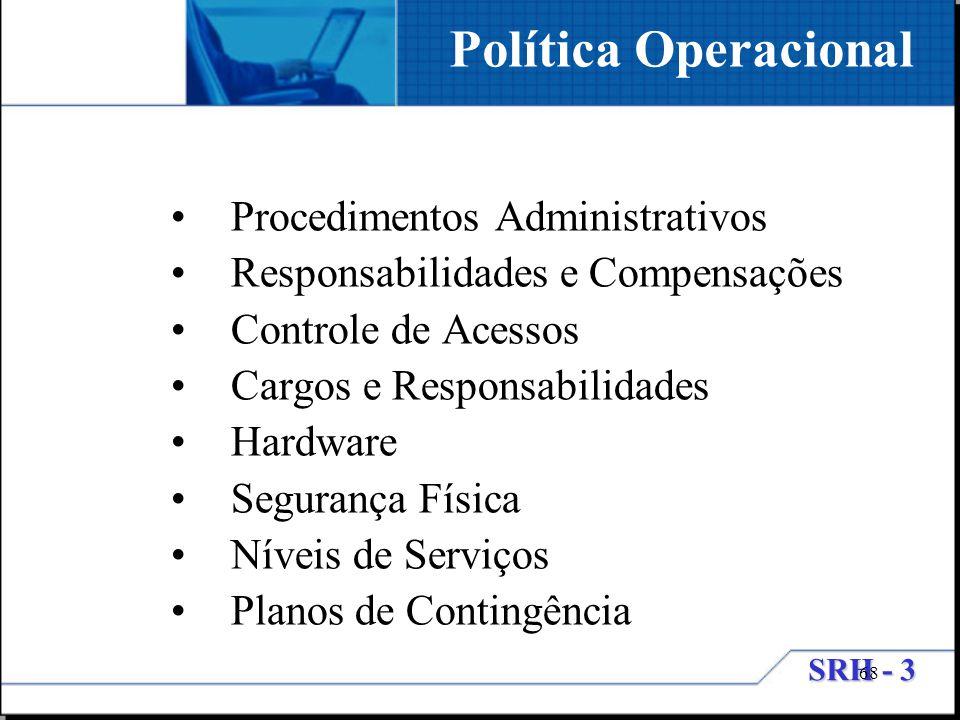 SRH - 3 68 Procedimentos Administrativos Responsabilidades e Compensações Controle de Acessos Cargos e Responsabilidades Hardware Segurança Física Nív