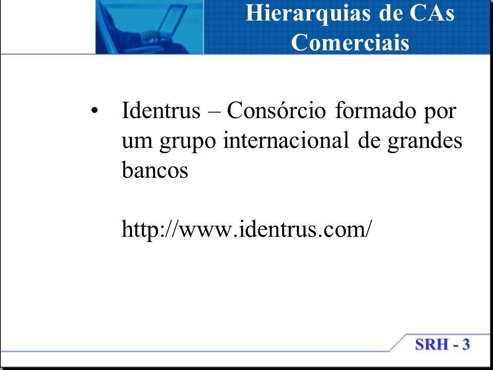 SRH - 3 Hierarquias de CAs Comerciais Identrus – Consórcio formado por um grupo internacional de grandes bancos http://www.identrus.com/