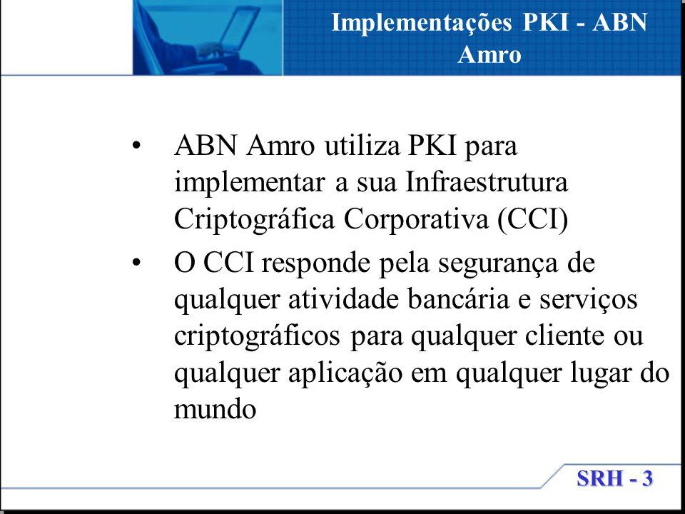 SRH - 3 Implementações PKI - ABN Amro ABN Amro utiliza PKI para implementar a sua Infraestrutura Criptográfica Corporativa (CCI) O CCI responde pela s