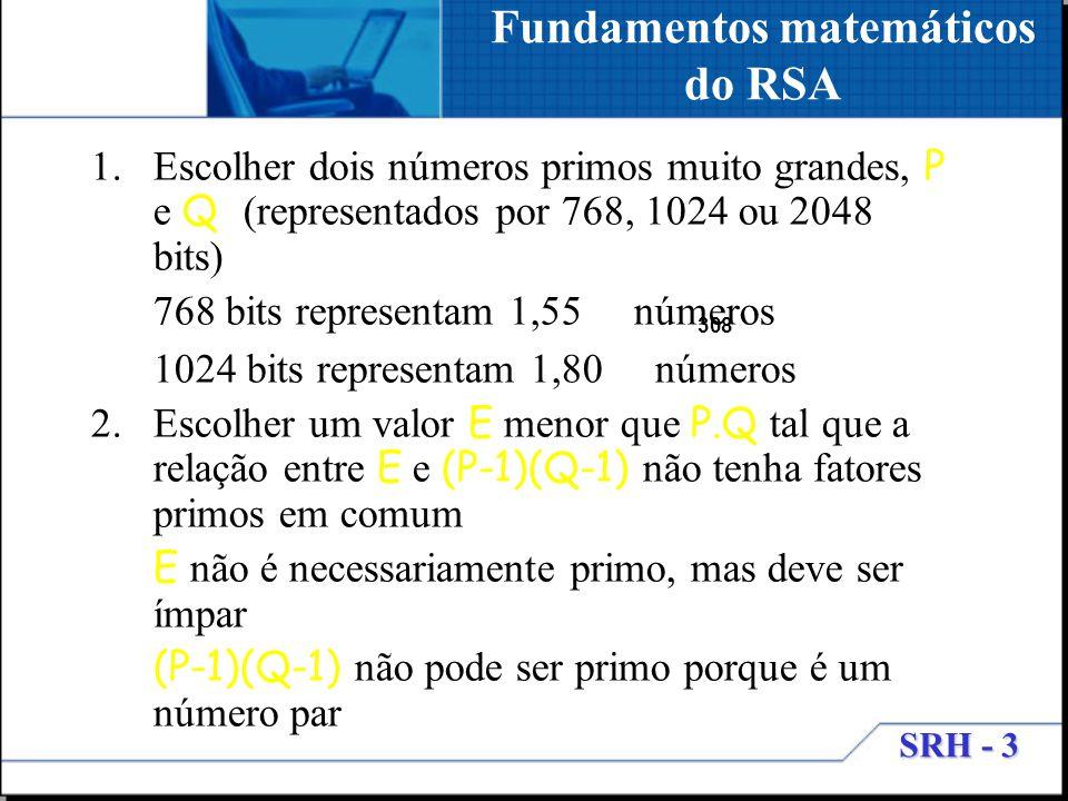 SRH - 3 Fundamentos matemáticos do RSA 1.Escolher dois números primos muito grandes, P e Q (representados por 768, 1024 ou 2048 bits) 768 bits represe