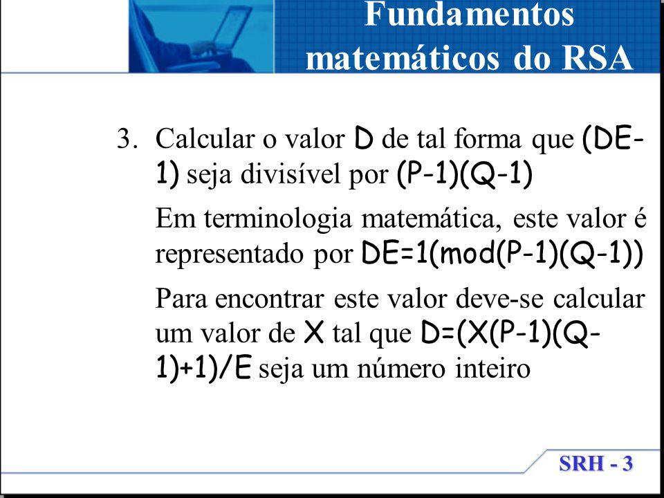 SRH - 3 Fundamentos matemáticos do RSA 3.Calcular o valor D de tal forma que (DE- 1) seja divisível por (P-1)(Q-1) Em terminologia matemática, este va