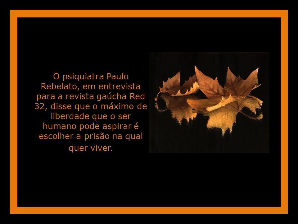 O psiquiatra Paulo Rebelato, em entrevista para a revista gaúcha Red 32, disse que o máximo de liberdade que o ser humano pode aspirar é escolher a prisão na qual quer viver.