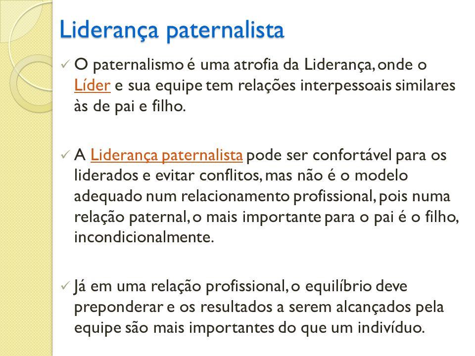 Liderança paternalista O paternalismo é uma atrofia da Liderança, onde o Líder e sua equipe tem relações interpessoais similares às de pai e filho. Lí