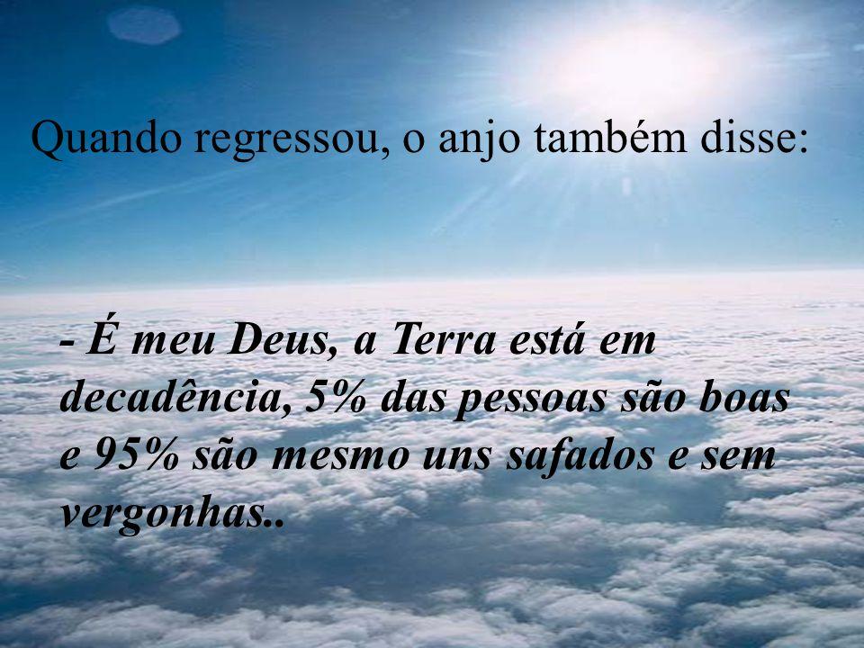 Quando regressou, o anjo também disse: - É meu Deus, a Terra está em decadência, 5% das pessoas são boas e 95% são mesmo uns safados e sem vergonhas..