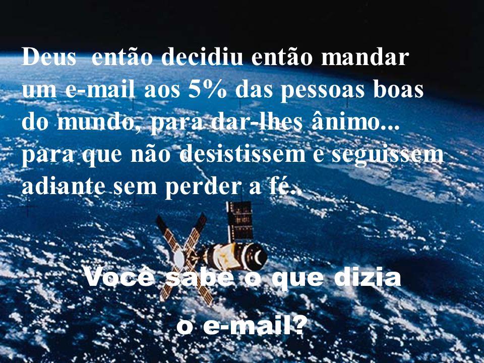 Deus então decidiu então mandar um e-mail aos 5% das pessoas boas do mundo, para dar-lhes ânimo... para que não desistissem e seguissem adiante sem pe