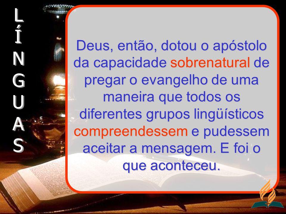 Deus, então, dotou o apóstolo da capacidade sobrenatural de pregar o evangelho de uma maneira que todos os diferentes grupos lingüísticos compreendess