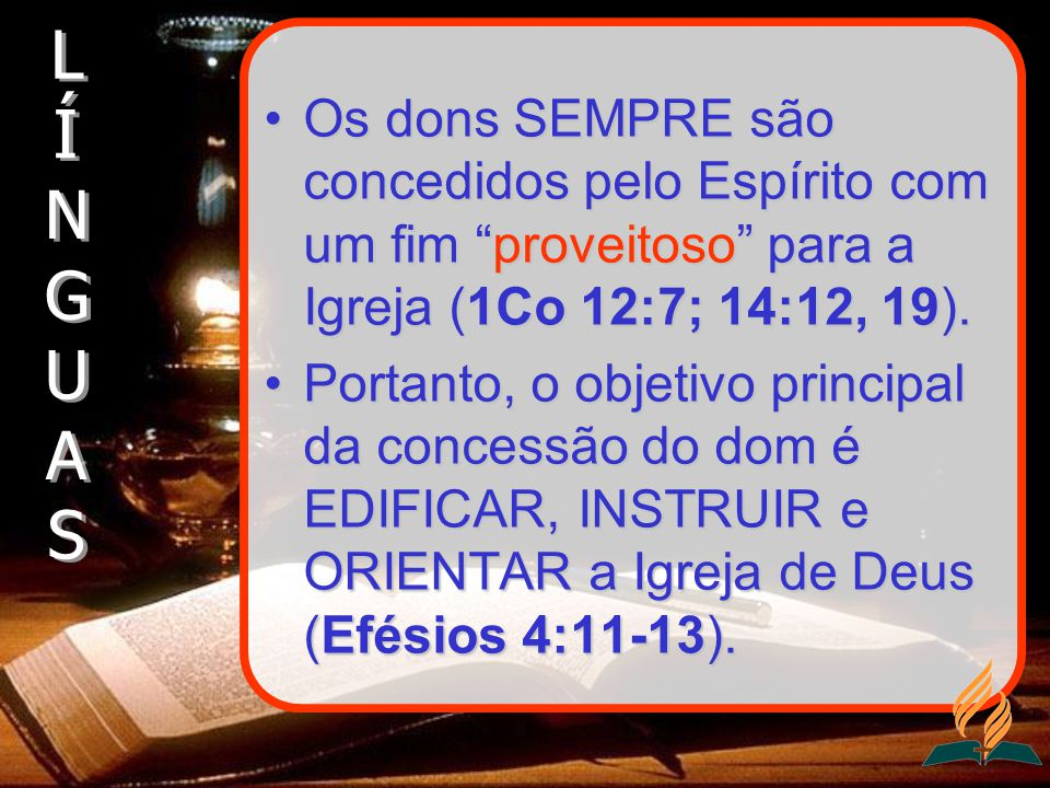 Os dons SEMPRE são concedidos pelo Espírito com um fim proveitoso para a Igreja (1Co 12:7; 14:12, 19).Os dons SEMPRE são concedidos pelo Espírito com