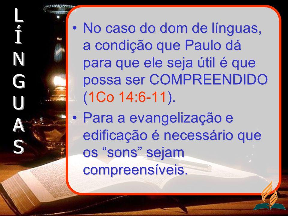 No caso do dom de línguas, a condição que Paulo dá para que ele seja útil é que possa ser COMPREENDIDO (1Co 14:6-11).No caso do dom de línguas, a cond