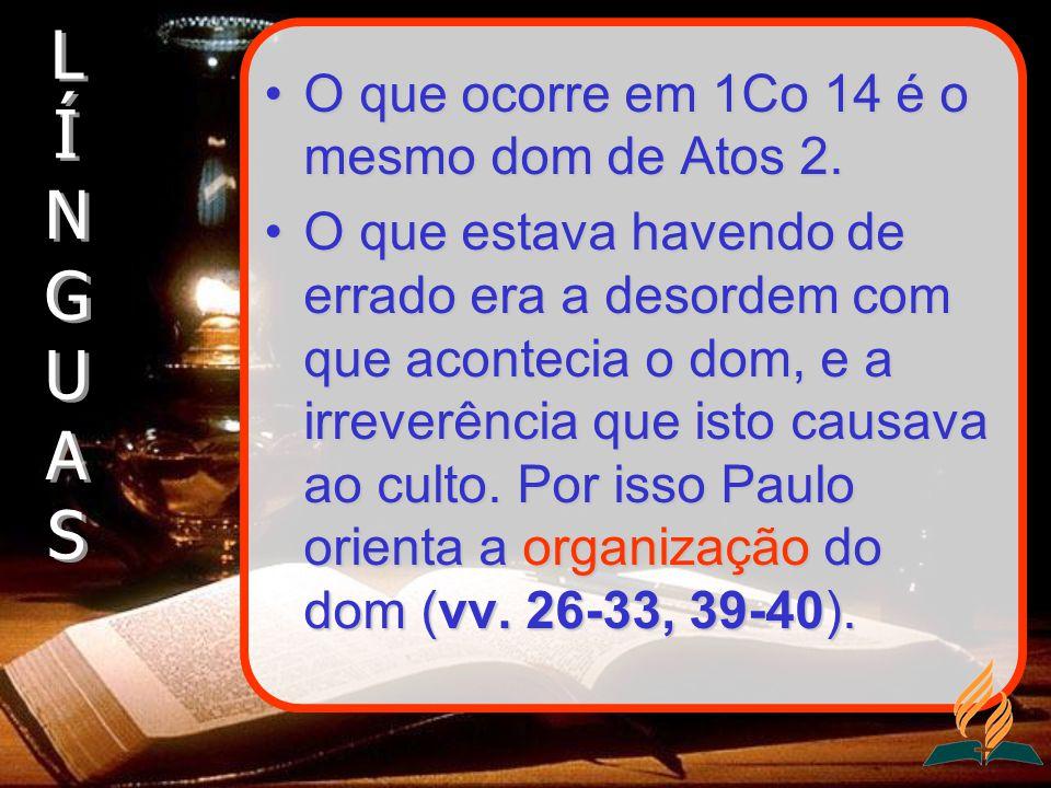O que ocorre em 1Co 14 é o mesmo dom de Atos 2.O que ocorre em 1Co 14 é o mesmo dom de Atos 2. O que estava havendo de errado era a desordem com que a