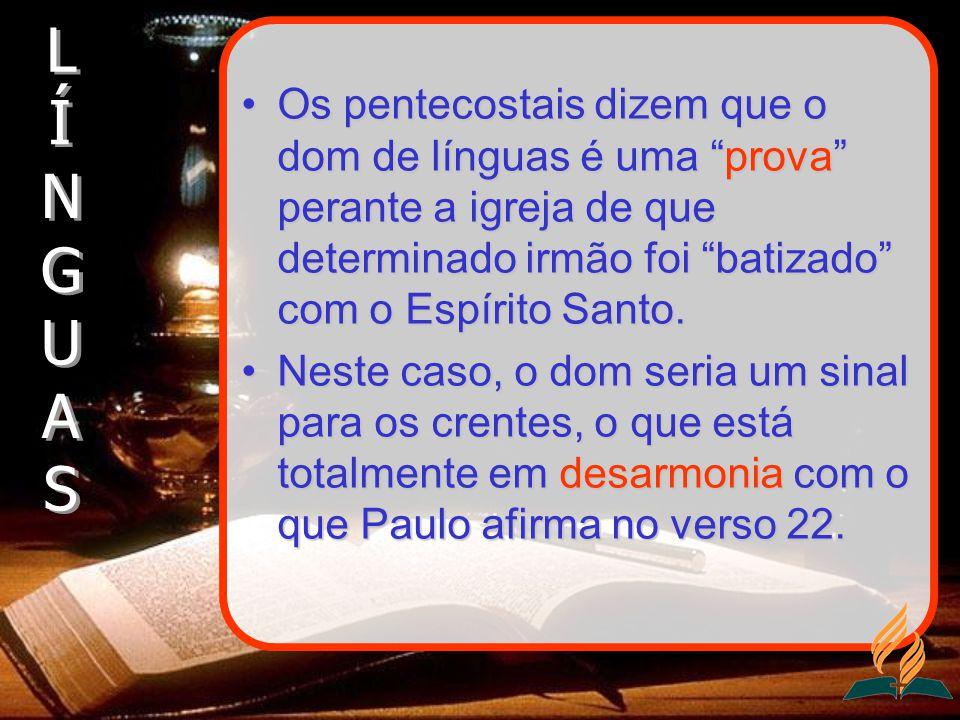 Os pentecostais dizem que o dom de línguas é uma prova perante a igreja de que determinado irmão foi batizado com o Espírito Santo.Os pentecostais diz