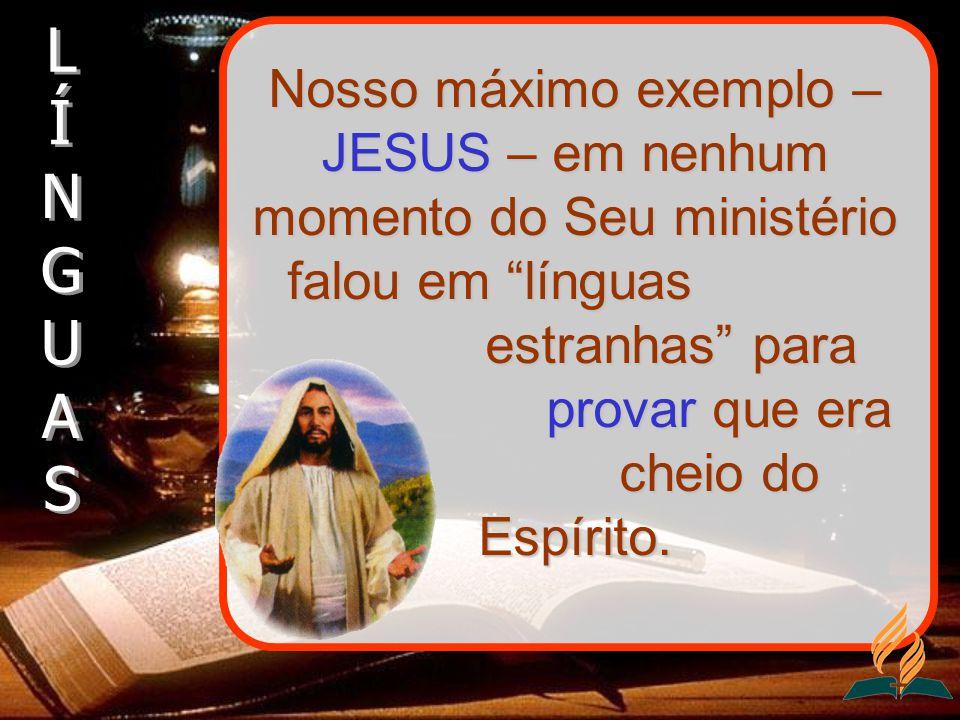 Nosso máximo exemplo – JESUS – em nenhum momento do Seu ministério falou em línguas estranhas para provar que era cheio do Espírito.