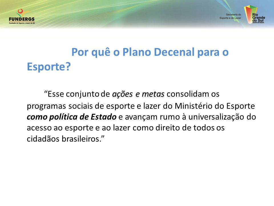 Por quê o Plano Decenal para o Esporte? ações e metas Esse conjunto de ações e metas consolidam os programas sociais de esporte e lazer do Ministério