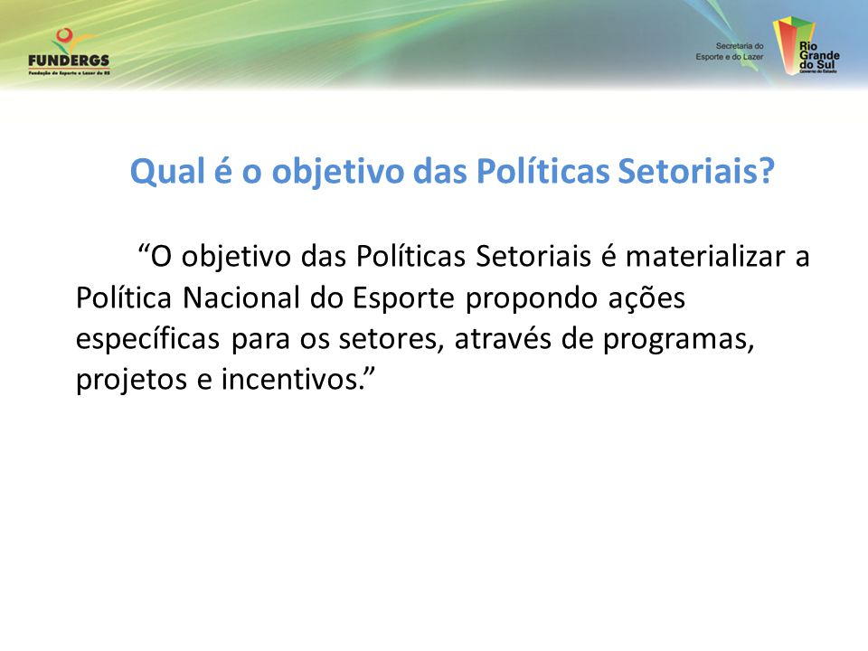 Qual é o objetivo das Políticas Setoriais? O objetivo das Políticas Setoriais é materializar a Política Nacional do Esporte propondo ações específicas