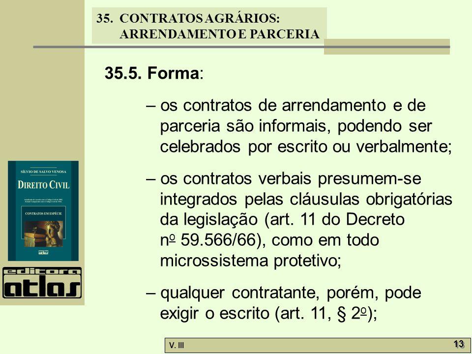 35. CONTRATOS AGRÁRIOS: ARRENDAMENTO E PARCERIA V. III 13 35.5. Forma: – os contratos de arrendamento e de parceria são informais, podendo ser celebra