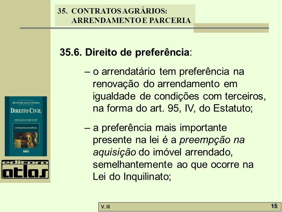 35. CONTRATOS AGRÁRIOS: ARRENDAMENTO E PARCERIA V. III 15 35.6. Direito de preferência: – o arrendatário tem preferência na renovação do arrendamento