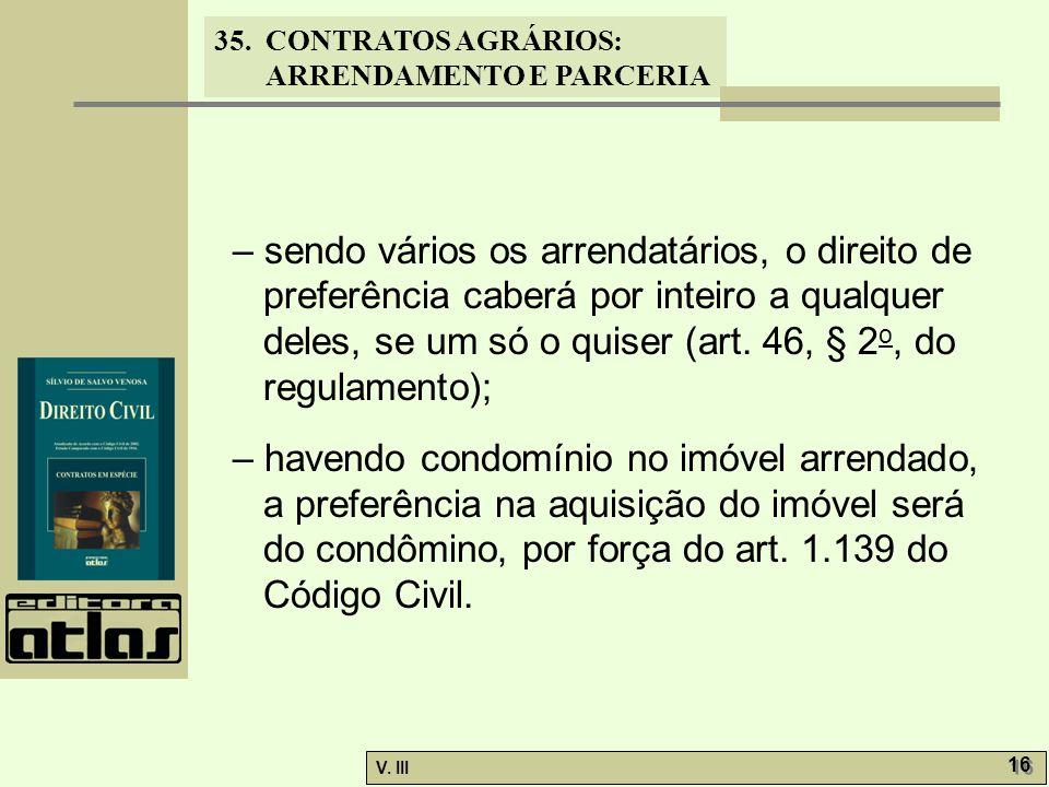 35. CONTRATOS AGRÁRIOS: ARRENDAMENTO E PARCERIA V. III 16 – sendo vários os arrendatários, o direito de preferência caberá por inteiro a qualquer dele