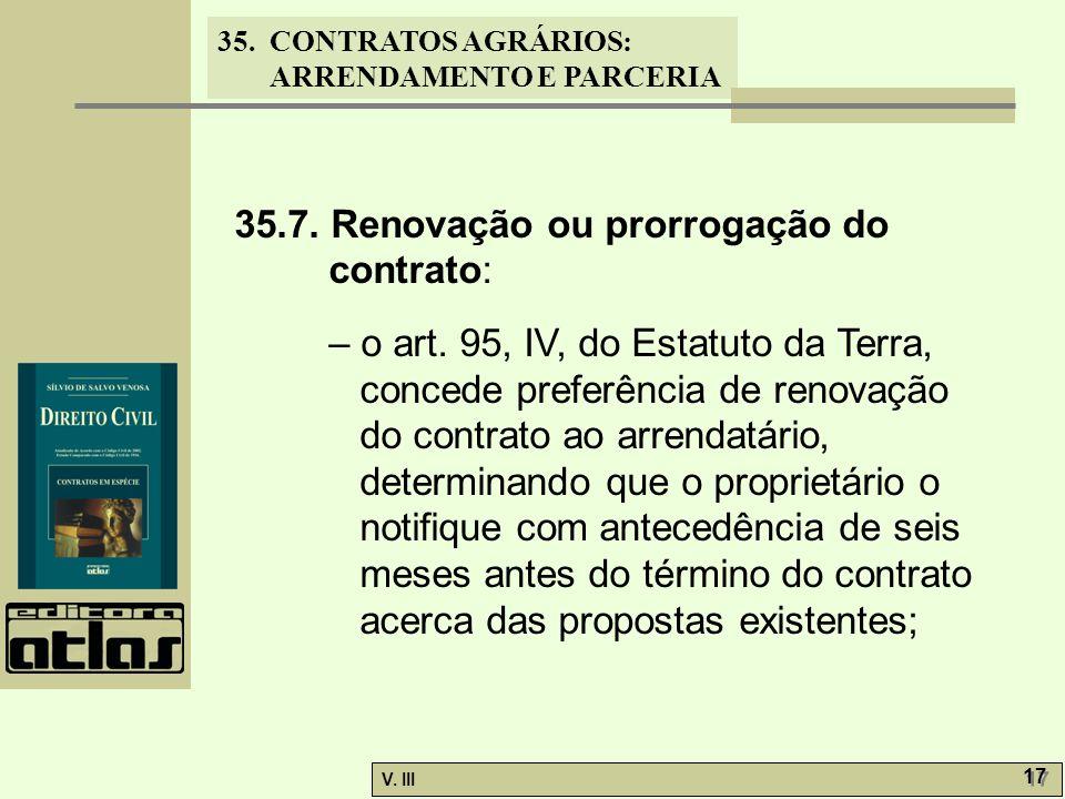 35. CONTRATOS AGRÁRIOS: ARRENDAMENTO E PARCERIA V. III 17 35.7. Renovação ou prorrogação do contrato: – o art. 95, IV, do Estatuto da Terra, concede p